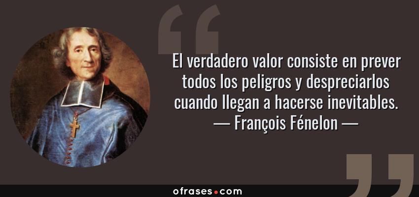 Frases de François Fénelon - El verdadero valor consiste en prever todos los peligros y despreciarlos cuando llegan a hacerse inevitables.