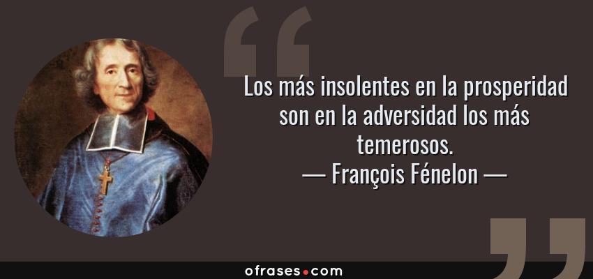 Frases de François Fénelon - Los más insolentes en la prosperidad son en la adversidad los más temerosos.