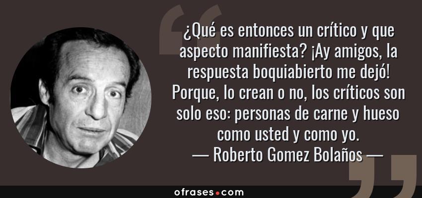 Frases de Roberto Gomez Bolaños - ¿Qué es entonces un crítico y que aspecto manifiesta? ¡Ay amigos, la respuesta boquiabierto me dejó! Porque, lo crean o no, los críticos son solo eso: personas de carne y hueso como usted y como yo.