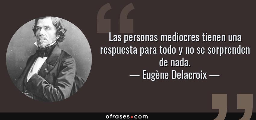 Frases de Eugène Delacroix - Las personas mediocres tienen una respuesta para todo y no se sorprenden de nada.