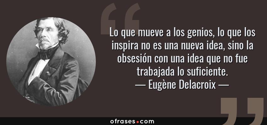 Frases de Eugène Delacroix - Lo que mueve a los genios, lo que los inspira no es una nueva idea, sino la obsesión con una idea que no fue trabajada lo suficiente.