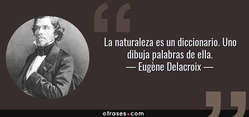 Frases de Eugène Delacroix - La naturaleza es un diccionario. Uno dibuja palabras de ella.