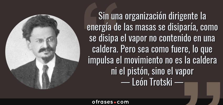 Frases de León Trotski - Sin una organización dirigente la energía de las masas se disiparía, como se disipa el vapor no contenido en una caldera. Pero sea como fuere, lo que impulsa el movimiento no es la caldera ni el pistón, sino el vapor