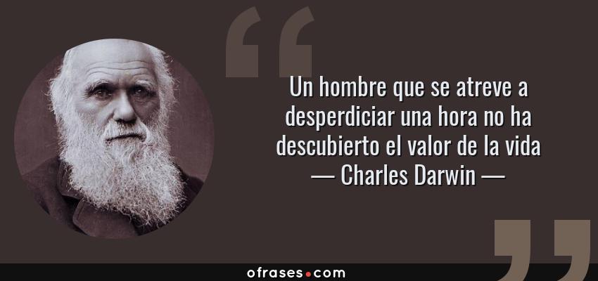 Frases de Charles Darwin - Un hombre que se atreve a desperdiciar una hora no ha descubierto el valor de la vida