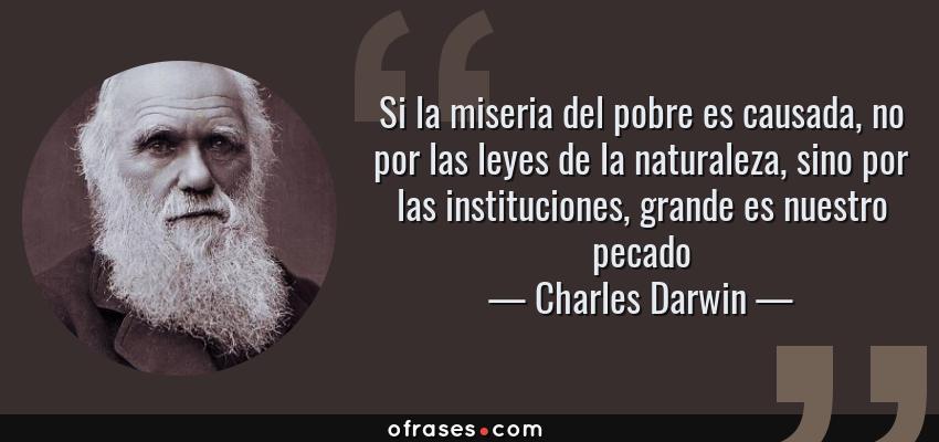 Frases de Charles Darwin - Si la miseria del pobre es causada, no por las leyes de la naturaleza, sino por las instituciones, grande es nuestro pecado