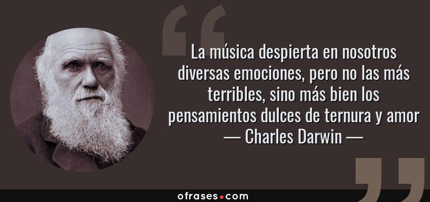 Frases de Charles Darwin - La música despierta en nosotros diversas emociones, pero no las más terribles, sino más bien los pensamientos dulces de ternura y amor