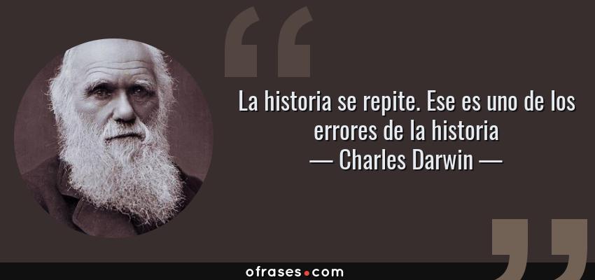 Frases de Charles Darwin - La historia se repite. Ese es uno de los errores de la historia