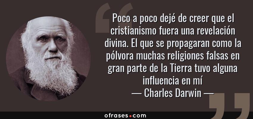 Frases de Charles Darwin - Poco a poco dejé de creer que el cristianismo fuera una revelación divina. El que se propagaran como la pólvora muchas religiones falsas en gran parte de la Tierra tuvo alguna influencia en mí