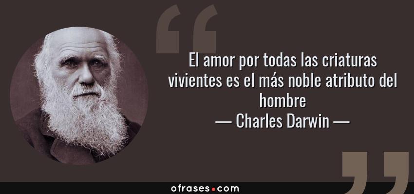 Frases de Charles Darwin - El amor por todas las criaturas vivientes es el más noble atributo del hombre