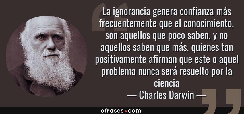 Frases de Charles Darwin - La ignorancia genera confianza más frecuentemente que el conocimiento, son aquellos que poco saben, y no aquellos saben que más, quienes tan positivamente afirman que este o aquel problema nunca será resuelto por la ciencia