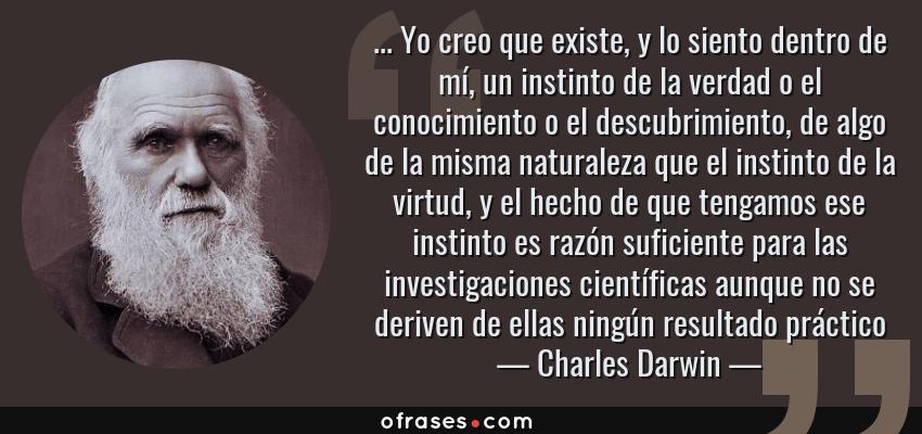 Frases de Charles Darwin - ... Yo creo que existe, y lo siento dentro de mí, un instinto de la verdad o el conocimiento o el descubrimiento, de algo de la misma naturaleza que el instinto de la virtud, y el hecho de que tengamos ese instinto es razón suficiente para las investigaciones científicas aunque no se deriven de ellas ningún resultado práctico
