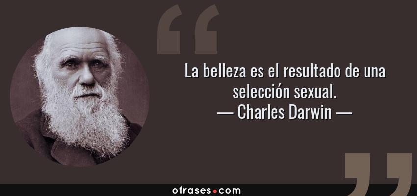 Frases de Charles Darwin - La belleza es el resultado de una selección sexual.