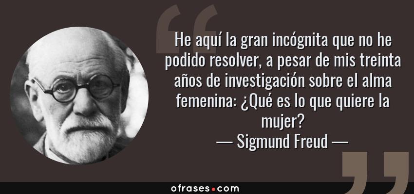 Frases de Sigmund Freud - He aquí la gran incógnita que no he podido resolver, a pesar de mis treinta años de investigación sobre el alma femenina: ¿Qué es lo que quiere la mujer?
