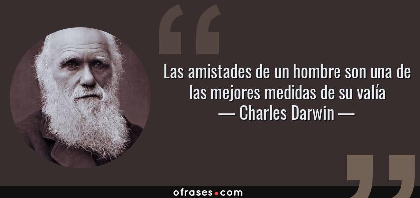 Frases de Charles Darwin - Las amistades de un hombre son una de las mejores medidas de su valía