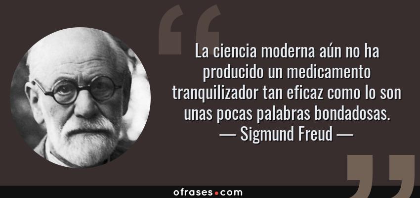 Frases de Sigmund Freud - La ciencia moderna aún no ha producido un medicamento tranquilizador tan eficaz como lo son unas pocas palabras bondadosas.