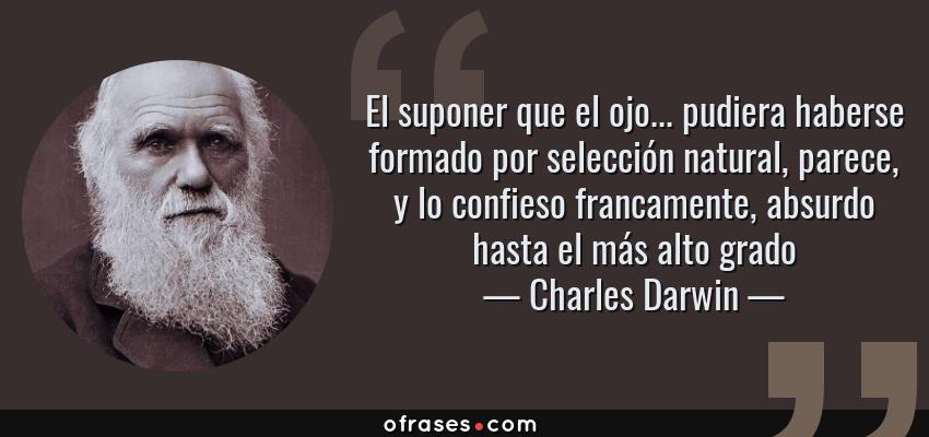 Frases de Charles Darwin - El suponer que el ojo... pudiera haberse formado por selección natural, parece, y lo confieso francamente, absurdo hasta el más alto grado