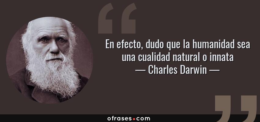 Frases de Charles Darwin - En efecto, dudo que la humanidad sea una cualidad natural o innata