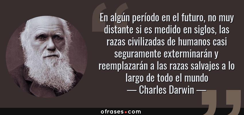 Frases de Charles Darwin - En algún período en el futuro, no muy distante si es medido en siglos, las razas civilizadas de humanos casi seguramente exterminarán y reemplazarán a las razas salvajes a lo largo de todo el mundo