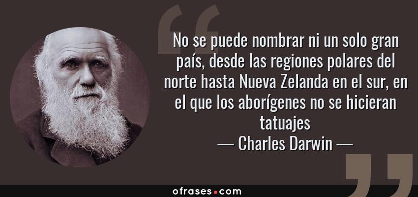 Frases de Charles Darwin - No se puede nombrar ni un solo gran país, desde las regiones polares del norte hasta Nueva Zelanda en el sur, en el que los aborígenes no se hicieran tatuajes