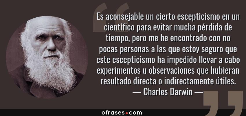 Frases de Charles Darwin - Es aconsejable un cierto escepticismo en un científico para evitar mucha pérdida de tiempo, pero me he encontrado con no pocas personas a las que estoy seguro que este escepticismo ha impedido llevar a cabo experimentos u observaciones que hubieran resultado directa o indirectamente útiles.