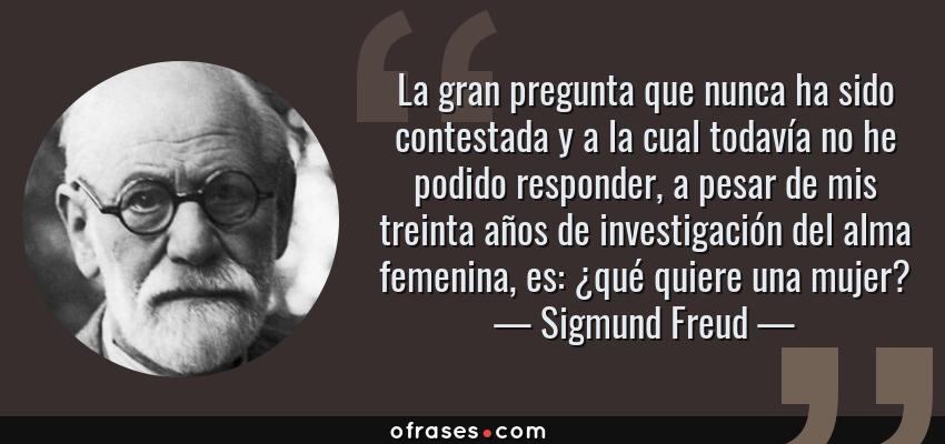 Frases de Sigmund Freud - La gran pregunta que nunca ha sido contestada y a la cual todavía no he podido responder, a pesar de mis treinta años de investigación del alma femenina, es: ¿qué quiere una mujer?