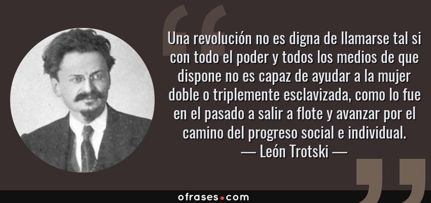 Frases de León Trotski - Una revolución no es digna de llamarse tal si con todo el poder y todos los medios de que dispone no es capaz de ayudar a la mujer doble o triplemente esclavizada, como lo fue en el pasado a salir a flote y avanzar por el camino del progreso social e individual.