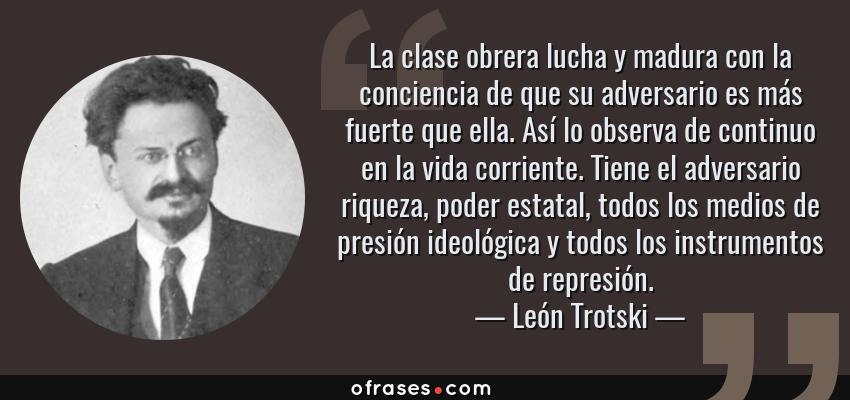 Frases de León Trotski - La clase obrera lucha y madura con la conciencia de que su adversario es más fuerte que ella. Así lo observa de continuo en la vida corriente. Tiene el adversario riqueza, poder estatal, todos los medios de presión ideológica y todos los instrumentos de represión.