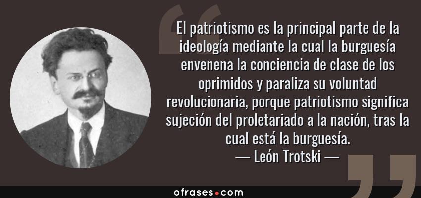 Frases de León Trotski - El patriotismo es la principal parte de la ideología mediante la cual la burguesía envenena la conciencia de clase de los oprimidos y paraliza su voluntad revolucionaria, porque patriotismo significa sujeción del proletariado a la nación, tras la cual está la burguesía.