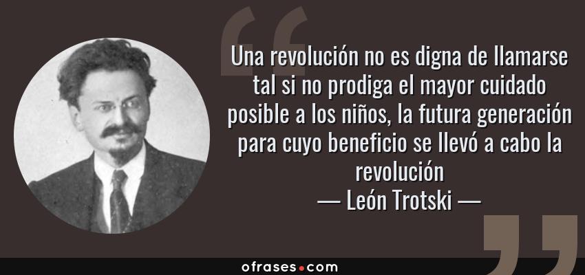 Frases de León Trotski - Una revolución no es digna de llamarse tal si no prodiga el mayor cuidado posible a los niños, la futura generación para cuyo beneficio se llevó a cabo la revolución