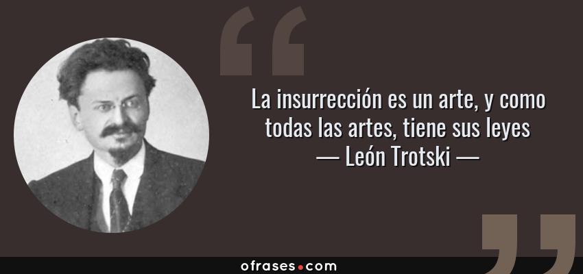 Frases de León Trotski - La insurrección es un arte, y como todas las artes, tiene sus leyes