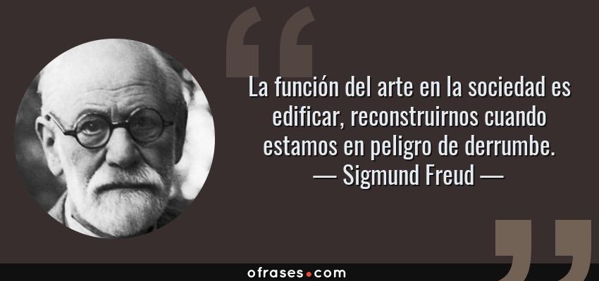 Frases de Sigmund Freud - La función del arte en la sociedad es edificar, reconstruirnos cuando estamos en peligro de derrumbe.