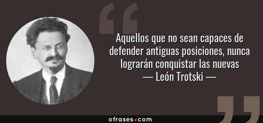 Frases de León Trotski - Aquellos que no sean capaces de defender antiguas posiciones, nunca lograrán conquistar las nuevas