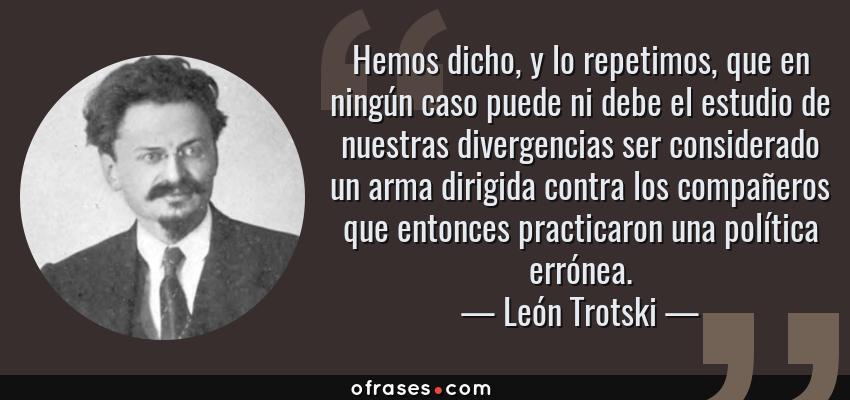 Frases de León Trotski - Hemos dicho, y lo repetimos, que en ningún caso puede ni debe el estudio de nuestras divergencias ser considerado un arma dirigida contra los compañeros que entonces practicaron una política errónea.