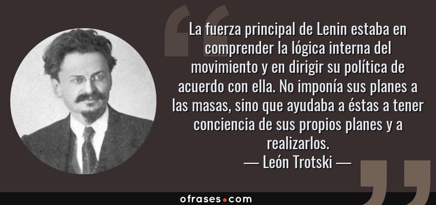 Frases de León Trotski - La fuerza principal de Lenin estaba en comprender la lógica interna del movimiento y en dirigir su política de acuerdo con ella. No imponía sus planes a las masas, sino que ayudaba a éstas a tener conciencia de sus propios planes y a realizarlos.