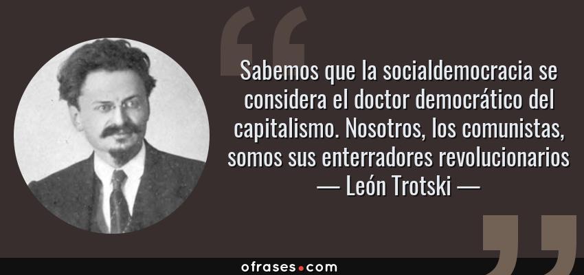 Frases de León Trotski - Sabemos que la socialdemocracia se considera el doctor democrático del capitalismo. Nosotros, los comunistas, somos sus enterradores revolucionarios
