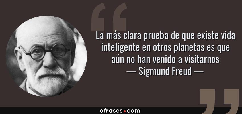 Frases de Sigmund Freud - La más clara prueba de que existe vida inteligente en otros planetas es que aún no han venido a visitarnos