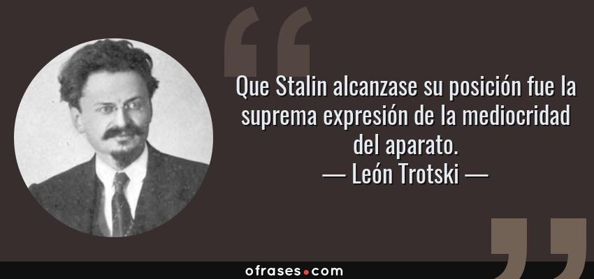 Frases de León Trotski - Que Stalin alcanzase su posición fue la suprema expresión de la mediocridad del aparato.