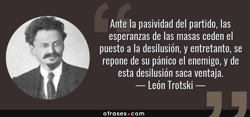 Frases de León Trotski - Ante la pasividad del partido, las esperanzas de las masas ceden el puesto a la desilusión, y entretanto, se repone de su pánico el enemigo, y de esta desilusión saca ventaja.