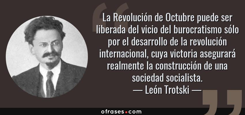 Frases de León Trotski - La Revolución de Octubre puede ser liberada del vicio del burocratismo sólo por el desarrollo de la revolución internacional, cuya victoria asegurará realmente la construcción de una sociedad socialista.