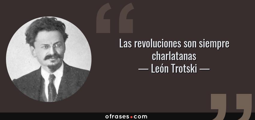 Frases de León Trotski - Las revoluciones son siempre charlatanas