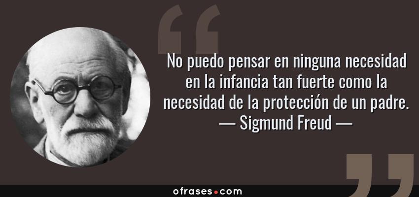 Frases de Sigmund Freud - No puedo pensar en ninguna necesidad en la infancia tan fuerte como la necesidad de la protección de un padre.