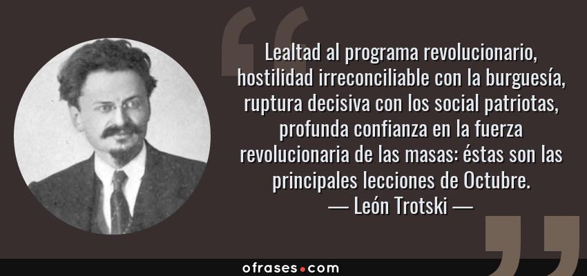 Frases de León Trotski - Lealtad al programa revolucionario, hostilidad irreconciliable con la burguesía, ruptura decisiva con los social patriotas, profunda confianza en la fuerza revolucionaria de las masas: éstas son las principales lecciones de Octubre.
