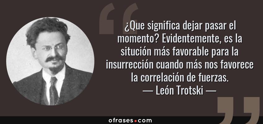 Frases de León Trotski - ¿Que significa dejar pasar el momento? Evidentemente, es la situción más favorable para la insurrección cuando más nos favorece la correlación de fuerzas.