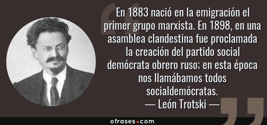 Frases de León Trotski - En 1883 nació en la emigración el primer grupo marxista. En 1898, en una asamblea clandestina fue proclamada la creación del partido social demócrata obrero ruso; en esta época nos llamábamos todos socialdemócratas.