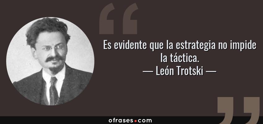 Frases de León Trotski - Es evidente que la estrategia no impide la táctica.