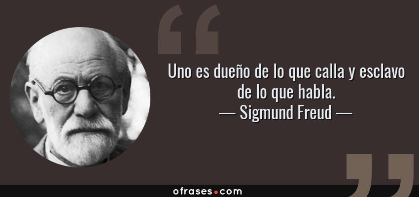 Frases de Sigmund Freud - Uno es dueño de lo que calla y esclavo de lo que habla.