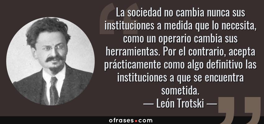 Frases de León Trotski - La sociedad no cambia nunca sus instituciones a medida que lo necesita, como un operario cambia sus herramientas. Por el contrario, acepta prácticamente como algo definitivo las instituciones a que se encuentra sometida.