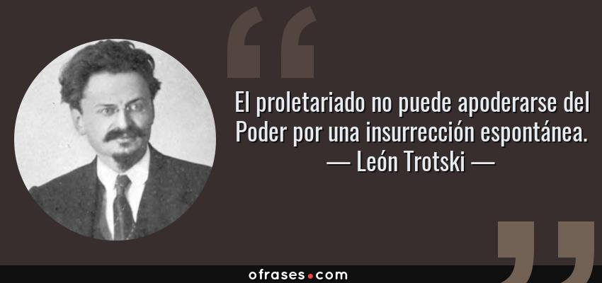 Frases de León Trotski - El proletariado no puede apoderarse del Poder por una insurrección espontánea.