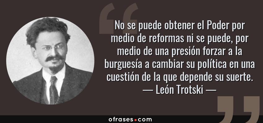 Frases de León Trotski - No se puede obtener el Poder por medio de reformas ni se puede, por medio de una presión forzar a la burguesía a cambiar su política en una cuestión de la que depende su suerte.