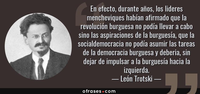 Frases de León Trotski - En efecto, durante años, los lideres mencheviques habían afirmado que la revolución burguesa no podía llevar a cabo sino las aspiraciones de la burguesía, que la socialdemocracia no podía asumir las tareas de la democracia burguesa y deberia, sin dejar de impulsar a la burguesía hacia la izquierda.